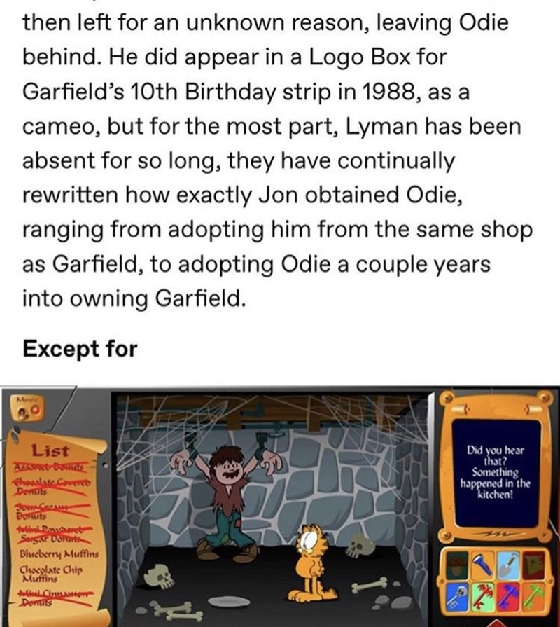 Text - then left for an unknown reason, leaving Odie behind. He did appear in a Logo Box for Garfield's 10th Birthday strip in 1988, as a cameo, but for the most part, Lyman has been absent for so long, they have continually rewritten how exactly Jon obtained Odie, ranging from adopting him from the same shop as Garfield, to adopting Odie a couple years into owning Garfield. Except for Mus List ACCO BOt Ehooalste Coveeb Dentits Sown C Bonnts Did you hear that? Something happened in the kitchen!