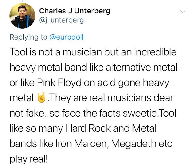 tool lana del rey - Text - Charles J Unterberg @j_unterberg Replying to @eurodoll Tool is not a musician but an incredible heavy metal band like alternative metal or like Pink Floyd on acid gone heavy metalThey are real musicians dear not fake..so face the facts sweetie.Tool like so many Hard Rock and Metal bands like Iron Maiden, Megadeth etc play real!