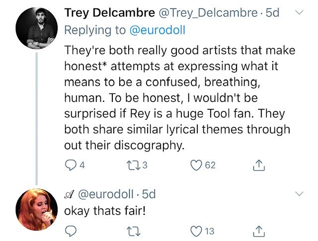 tool lana del rey - Text - Trey Delcambre @Trey_Delcambre 5d Replying to @eurodoll They're both really good artists that make honest* attempts at expressing what it means to be a confused, breathing, human. To be honest, I wouldn't be surprised if Rey is a huge Tool fan. They both share similar lyrical themes through out their discography. 113 4 62 A @eurodoll 5d okay thats fair! 13