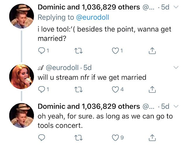 tool lana del rey - Text - Dominic and 1,036,829 others @.. 5d Replying to @eurodoll i love tool:'(besides the point, wanna get married? O1 1 A@eurodoll 5d will u stream nfr if we get married 4 Dominic and 1,036,829 others @... 5d oh yeah, for sure. as long as we can go to tools concert.