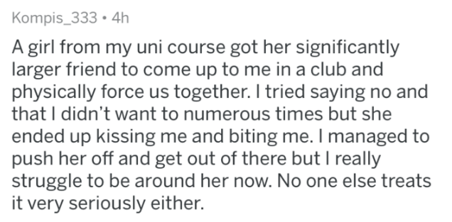 askreddit - Text - Kompis_333 4h A girl from my uni course got her significantly larger friend to come up to me in a club and physically force us together. I tried saying no and that I didn't want to numerous times but she ended up kissing me and biting me. I managed to push her off and get out of there but I really struggle to be around her now. No one else treats it very seriously either.