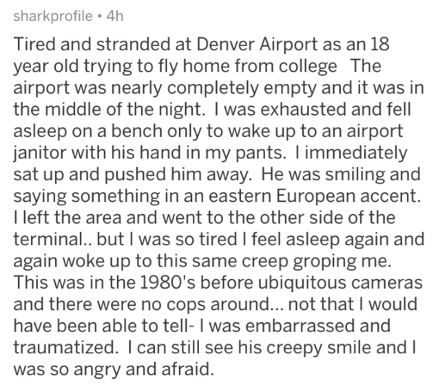 askreddit - Text - sharkprofile 4h Tired and stranded at Denver Airport as an 18 year old trying to fly home from college The airport was nearly completely empty and it was the middle of the night. I was exhausted and fell asleep on a bench only to wake up to an airport janitor with his hand in my pants. I immediately sat up and pushed him away. He was smiling and saying something in an eastern European accent. I left the area and went to the other side of the terminal.. but I was so tired I fee