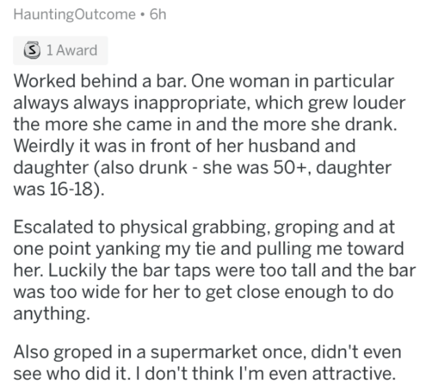 askreddit - Text - HauntingOutcome 6h S 1 Award Worked behind a bar. One woman in particular always always inappropriate, which grew louder the more she came in and the more she drank Weirdly it was in front of her husband and daughter (also drunk - she was 50+, daughter was 16-18) Escalated to physical grabbing, groping and at one point yanking my tie and pulling me toward her. Luckily the bar taps were too tall and the bar was too wide for her to get close enough to do anything. Also groped in