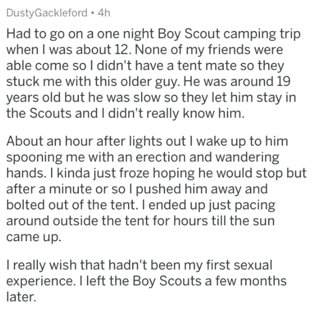 askreddit - Text - DustyGackleford 4h Had to go on a one night Boy Scout camping trip when I was about 12. None of my friends were able come so I didn't have a tent mate so they stuck me with this older guy. He was around 19 years old but he was slow so they let him stay in the Scouts and I didn't really know him. About an hour after lights out I wake up to him spooning me with an erection and wandering hands. I kinda just froze hoping he would stop but after a minute or so I pushed him away and