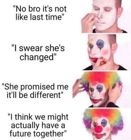 """Funny meme that reads, """"No bro it's not like last time; I swear she's changed; She promised me it'll be different; I think we might actually have a future together"""""""