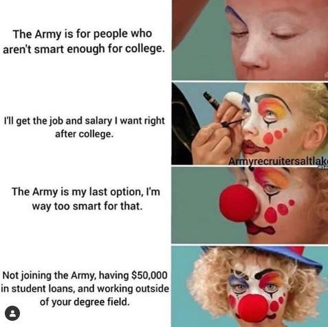 Face - The Army is for people who aren't smart enough for college. ll get the job and salary I want right after college. Armyrecruitersaltlak The Army is my last option, I'm way too smart for that. Not joining the Army, having $50,000 in student loans, and working outside of your degree field.