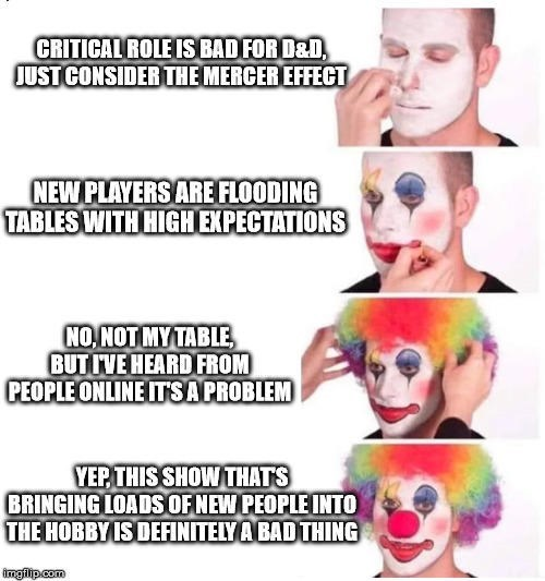 """Funny meme that reads, """"CRITICAL ROLE IS BAD FOR D&D, JUST CONSIDER THE MERCER EFFECT; NEW PLAYERS ARE FLOODING TABLES WITH HIGH EXPECTATIONS; NO NOT MY TABLE BUT IVE HEARD FROM PEOPLE ONLINE ITS A PROBLEM; YEP THIS SHOW THATS BRINGING LOADS OF NEW PEOPLE INTO THE HOBBY IS DEFINITELY A BAD THING"""""""