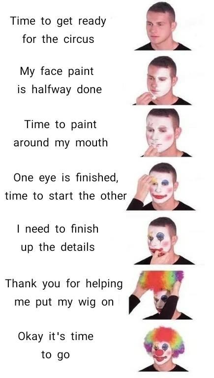 """Funny meme that reads, """"Time to get ready for the circus; My face paint is halfway done; Time to paint around my mouth; One eye is finished, time to start the other; I need to finish up the details; Thank you for helping me put my wig on; Okay it's time to go"""""""