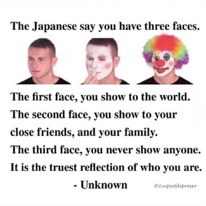 Text - The Japanese say you have three faces The first face, you show to the world The second face, you show to your close friends, and your family The third face, you never show anyone It is the truest reflection of who you are - Unknown @2cupsofdepresso