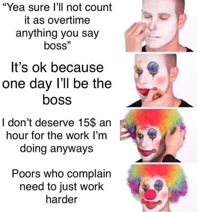 """Funny meme that reads, """"Yea sure l'll not count it as overtime anything you say boss; It's ok because one day I'll be the boss; I don't deserve 15$ an hour for the work I'm doing anyways; Poors who complain need to just work harder"""""""