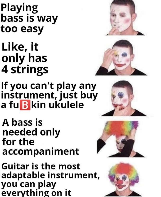 Face - Playing bass is way too easy Like, it only has 4 strings If you can't play any instrument, just buy a fu B kin ukulele A bass is needed only for the accompaniment Guitar is the most adaptable instrument, you can play everything on it