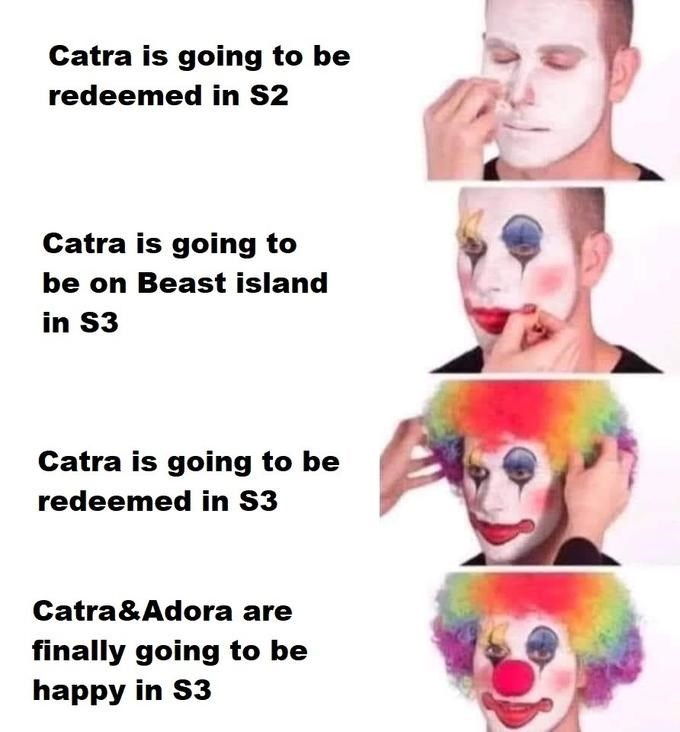 Face - Catra is going to be redeemed in S2 Catra is going to be on Beast island in S3 Catra is going to be redeemed in S3 Catra&Adora are finally going to be happy in S3