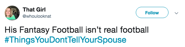 Text - That Girl Follow @whoulooknat His Fantasy Football isn't real football #ThingsYouDont TellYourSpouse