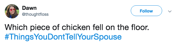 Text - Dawn Follow @thoughtfloss Which piece of chicken fell on the floor. #ThingsYouDont TellYourSpouse