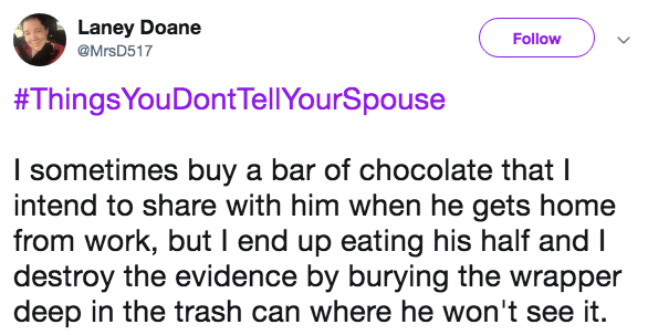 Text - Laney Doane Follow @MrsD517 #ThingsYouDontTellYourSpouse I sometimes buy a bar of chocolate that I intend to share with him when he gets home from work, but I end up eating his half and I destroy the evidence by burying the wrapper deep in the trash can where he won't see it.
