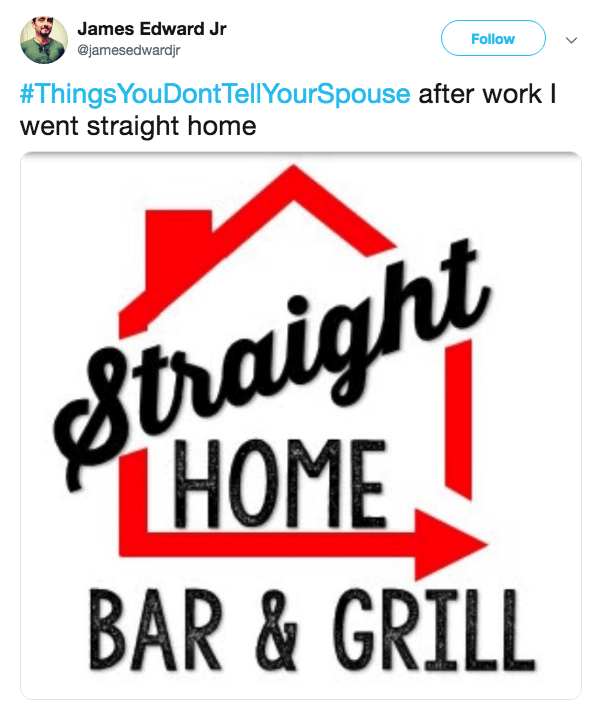 Text - James Edward Jr @jamesedwardjr Follow #ThingsYouDontTellYourSpouse after work I went straight home Straight THOME BAR & GRILL
