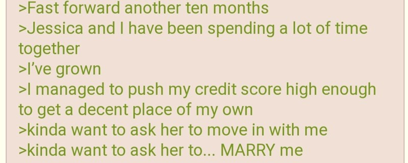 greentext - Text - >Fast forward another ten months >Jessica and I have been spending a lot of time together >I've grown >l managed to push my credit score high enough to get a decent place of my own >kinda want to ask her to move in with me >kinda want to ask her to... MARRY me