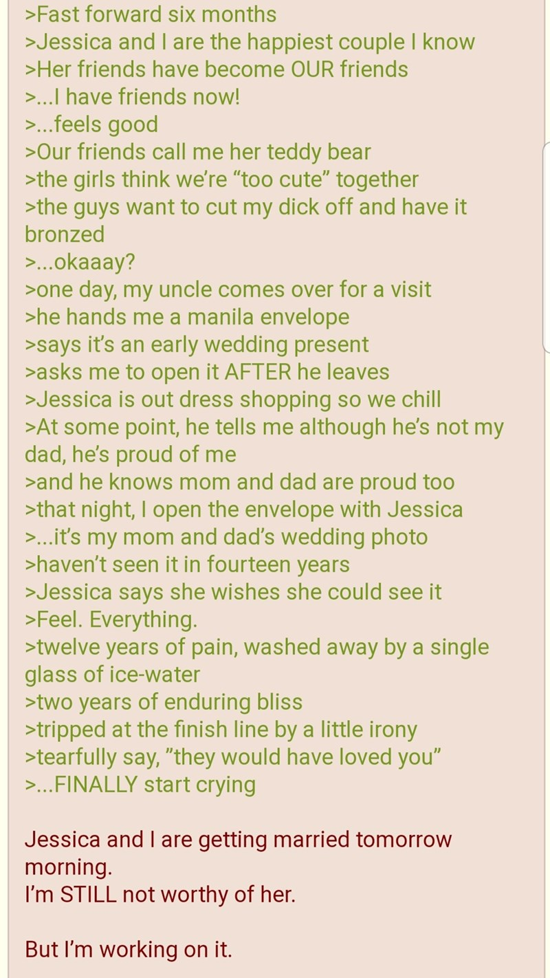 """greentext - Text - >Fast forward six months >Jessica and I are the happiest couple I know >Her friends have become OUR friends ...I have friends now! ...feels good >Our friends call me her teddy bear >the girls think we're """"too cute"""" together >the guys want to cut my dick off and have it bronzed >..okaaay? >one day, my uncle comes over for a visit >he hands me a manila envelope >says it's an early wedding present >asks me to open it AFTER he leaves >Jessica is out dress shopping so we chill >At"""