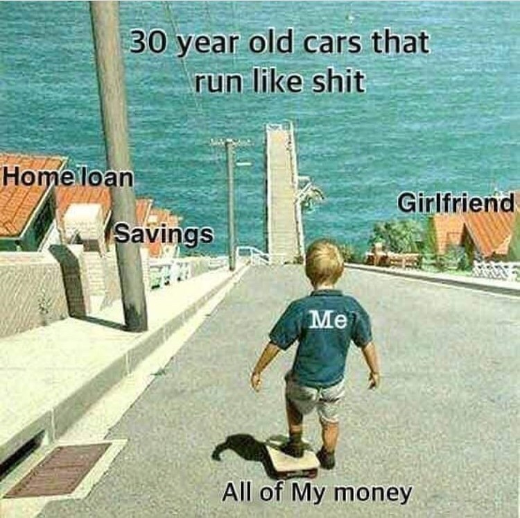 meme - Photo caption - 30 year old cars that run like shit Home loan Girlfriend Savings Me All of My money