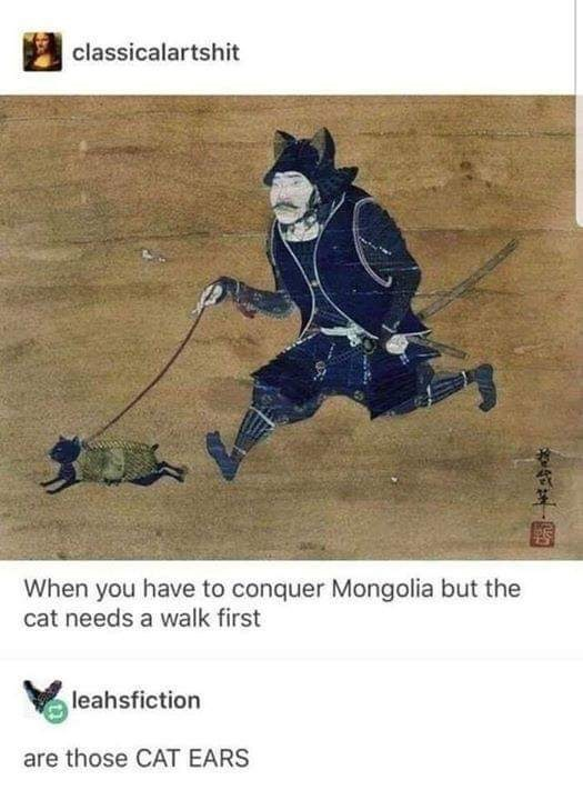 meme - Text - classicalartshit When you have to conquer Mongolia but the cat needs a walk first leahsfiction are those CAT EARS