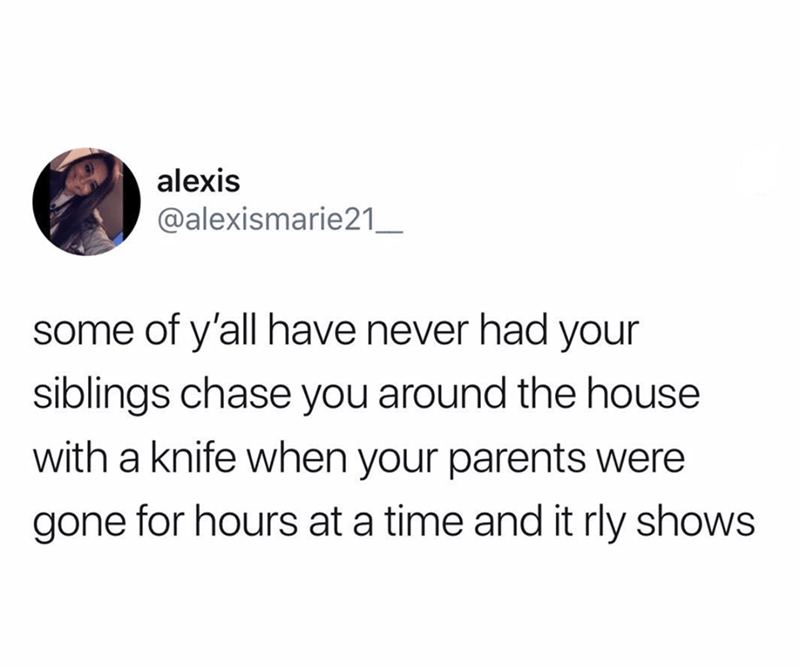 meme - Text - alexis @alexismarie21_ some of y'all have never had your siblings chase you around the house with a knife when your parents were gone for hours at a time and it rly shows