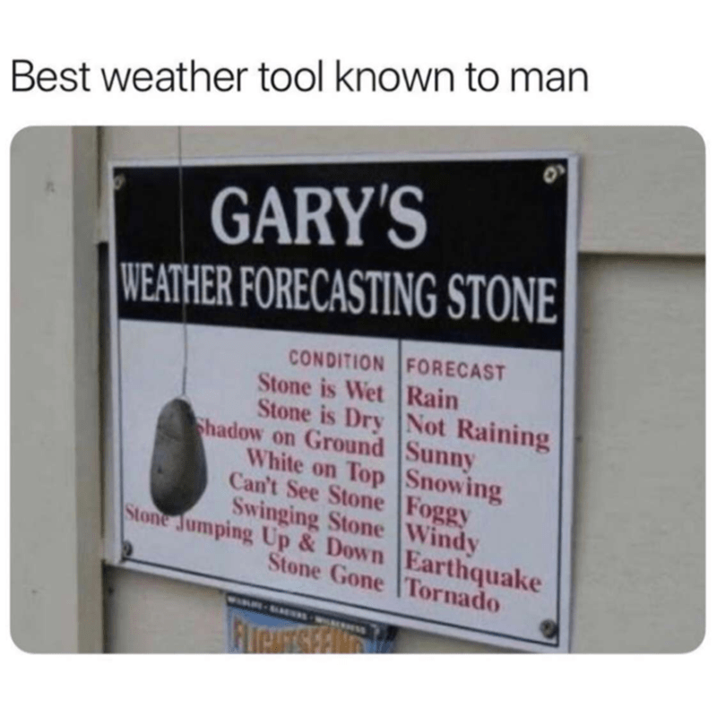 meme - Signage - Best weather tool known to man GARY'S WEATHER FORECASTING STONE CONDITION FORECAST Stone is Wet Rain Stone is Dry Not Raining Shadow on Ground Sunny White on Top Snowing Can't See Stone Foggy Swinging Stone Windy Stone Jumping Up & Down Earthquake Stone Gone Tornado WIRR FITrAUETS FlrAcs