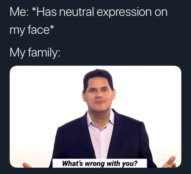 meme - Text - Me: *Has neutral expression on my face* My family: What's wrong with you?
