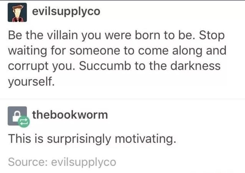 meme - Text - evilsupplyco Be the villain you were born to be. Stop waiting for someone to come along and corrupt you. Succumb to the darkness yourself. thebookworm This is surprisingly motivating. Source: evilsupplyco