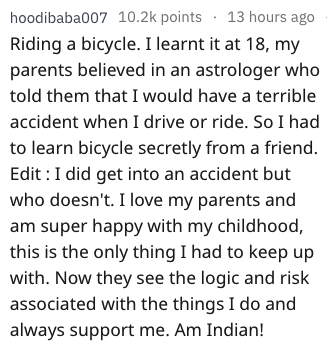 Text - 13 hours ago hoodibaba007 10.2k points Riding a bicycle. I learnt it at 18, my parents believed in an astrologer who told them that I would have a terrible accident when I drive or ride. So I had to learn bicycle secretly from a friend. Edit I did get into an accident but who doesn't. I love my parents and am super happy with my childhood, this is the only thing I had to keep up with. Now they see the logic and risk associated with the things I do and always support me. Am Indian!