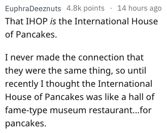 Text - EuphraDeeznuts 4.8k points 14 hours ago That IHOP is the International House of Pancakes. I never made the connection that they were the same thing, so until recently I thought the International House of Pancakes was like a hall of fame-type museum restaurant...for pancakes.