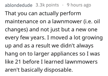 Text - ablondedude 3.3k points 9 hours ago That you can actually perform maintenance on a lawnmower (i.e. oil changes) and not just but a new one every few years. I moved a lot growing up and as a result we didn't always hang on to larger appliances so I was like 21 before I learned lawnmowers aren't basically disposable.