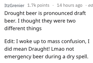 Text - ItzGrenier 1.7k points 14 hours ago ed Drought beer is pronounced draft beer. I thought they were two different things Edit: I woke up to mass confusion, I did mean Draught! Lmao not emergency beer during a dry spell.