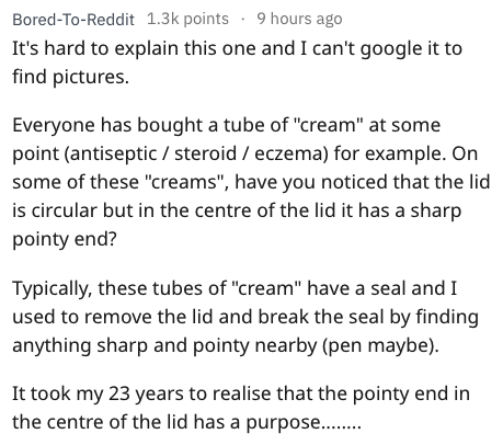 "Text - Bored-To-Reddit 1.3k points 9 hours ago It's hard to explain this one and I can't google it to find pictures. Everyone has bought a tube of ""cream"" at some point (antiseptic / steroid eczema) for example. On some of these ""creams"", have you noticed that the lid is circular but in the centre of the lid it has a sharp pointy end? Typically, these tubes of ""cream"" have a seal and I used to remove the lid and break the seal by finding anything sharp and pointy nearby (pen maybe) It took my 23"