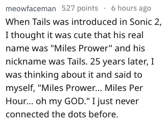 "Text - meowfaceman 527 points 6 hours ago When Tails was introduced in Sonic 2, I thought it was cute that his real name was ""Miles Prower"" and his nickname was Tails. 25 years later, I was thinking about it and said to myself, ""Miles Prowe... Miles Per Hour... oh my GOD."" I just never connected the dots before."