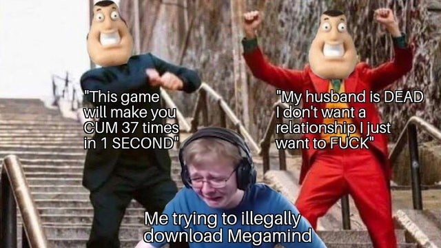 """People - This game will make you CUM 37 times in 1 SECOND My husband is DEAD don't want a relationship I just want to FUCK"""" Me trying to illegally download Megamind"""