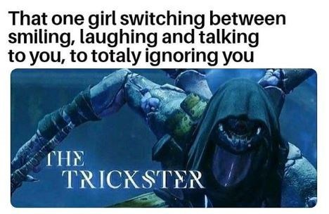 Text - That one girl switching between smiling, laughing and talking to you, to totaly ignoring you THE TRICKSTER