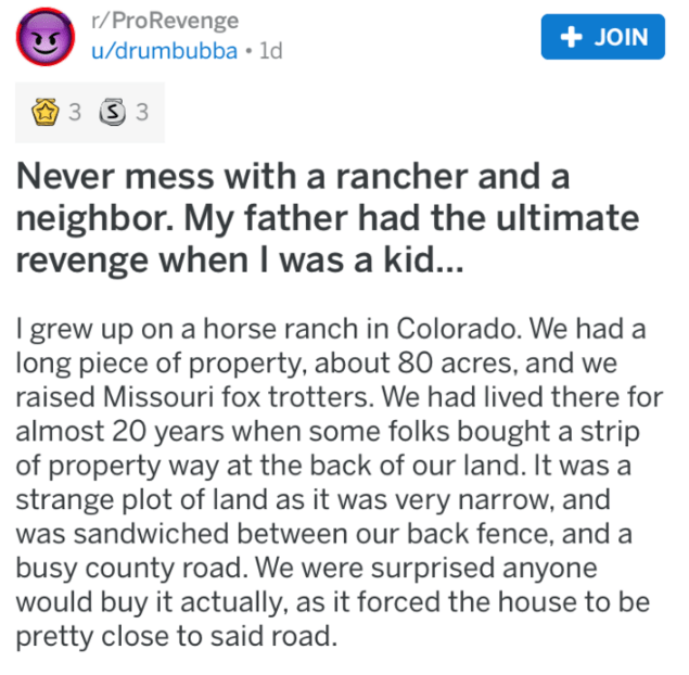 pig revenge - Text - r/ProRevenge u/drumbubba ld JOIN 3 S 3 Never mess with a rancher and neighbor. My father had the ultimate revenge when I was a kid... I grew up on a horse ranch in Colorado. We had a long piece of property, about 80 acres, and we raised Missouri fox trotters. We had lived there for almost 20 years when some folks bought a strip of property way at the back of our land. It was a strange plot of land as it was very narrow, and was sandwiched between our back fence, and a busy c