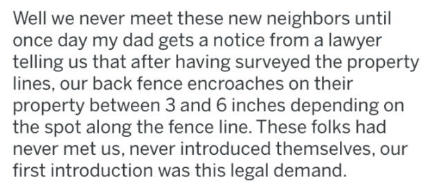 pig revenge - Text - Well we never meet these new neighbors until once day my dad gets a notice from a lawyer telling us that after having surveyed the property lines, our back fence encroaches on their property between 3 and 6 inches depending the spot along the fence line. These folks had never met us, never introduced themselves, our first introduction was this legal demand.