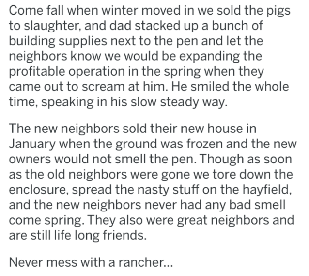 pig revenge - Text - Come fall when winter moved in we sold the pigs to slaughter, and dad stacked up a bunch of building supplies next to the pen and let the neighbors know we would be expanding the profitable operation in the spring when they came out to scream at him. He smiled the whole time, speaking in his slow steady way. The new neighbors sold their new house in January when the ground was frozen and the new owners would not smell the pen. Though as soon as the old neighbors were gone we