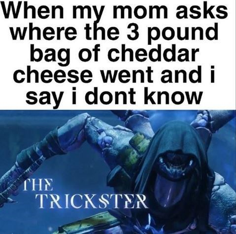 """Funny meme that reads, """"When my mom asks where the 3 pound bag of cheddar cheese went and i say i dont know; THE TRICKSTER"""""""