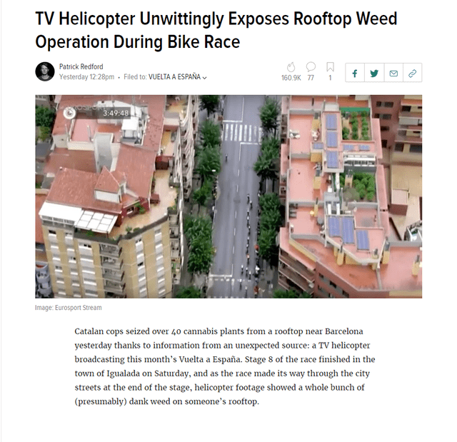 Property - TV Helicopter Unwittingly Exposes Rooftop Weed Operation During Bike Race Patrick Redford Filed to: VUELTA A ESPAÑA Yesterday 12:28pm 160.9K 77 1 3:49:48 Image: Eurosport Stream Catalan cops seized over 40 cannabis plants from a rooftop near Barcelona yesterday thanks to information from an unexpected source: a TV helicopter broadcasting this month's Vuelta a España. Stage 8 of the race finished in the town of Igualada on Saturday, and as the race made its way through the city streets