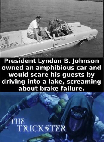 Motor vehicle - President Lyndon B. Johnson owned an amphibious car and would scare his guests by driving into a lake, screaming about brake failure. THE TRICKSTER