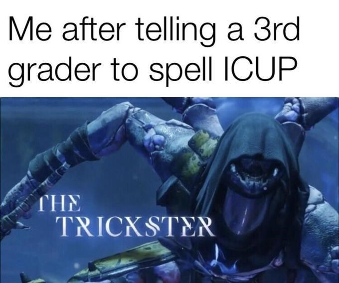 Organism - Me after telling a 3rd grader to spell ICUP THE TRICKSTER