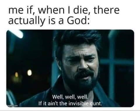 meme - Text - me if, when I die, there actually is a God: Well, well, well. If it ain't the invisible cunt.