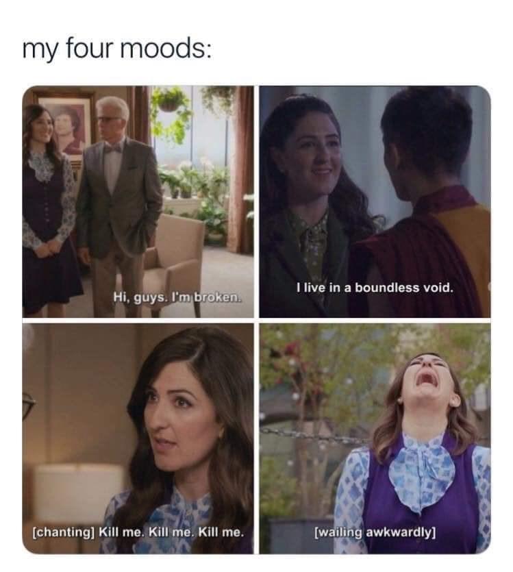 meme - Face - my four moods: I live in a boundless void. Hi, guys. I'm broken. [wailing awkwardly] [chanting] Kill me. Kill me. Kill me.