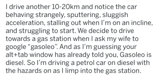 """wrong gas - Text - Idrive another 10-20km and notice the car behaving strangely, sputtering, sluggish acceleration, stalling out when I'm on an incline, and struggling to start. We decide to drive towards a gas station when I ask my wife to google """"gasoleo"""". And as I'm guessing your alt+tab window has already told you, Gasoleo is diesel. So I'm driving a petrol car on diesel with the hazards on as I limp into the gas station."""