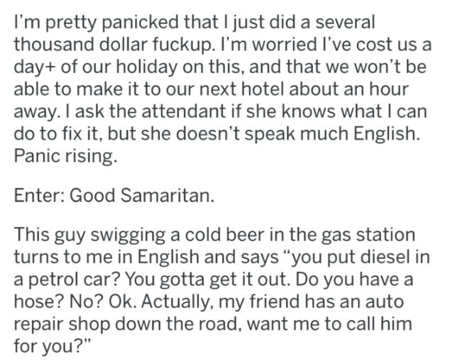 """wrong gas - Text - I'm pretty panicked that I just did a several thousand dollar fuckup. I'm worried I've cost us a day+ of our holiday on this, and that we won't be able to make it to our next hotel about an hour away. I ask the attendant if she knows what I can do to fix it, but she doesn't speak much English Panic rising. Enter: Good Samaritan. This guy swigging a cold beer in the gas station turns to me in English and says """"you put diesel in a petrol car? You gotta get it out. Do you have a"""