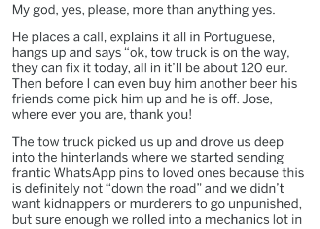 """wrong gas - Text - My god, yes, please, more than anything yes. He places a call, explains it all in Portuguese, hangs up and says """"ok, tow truck is on the way, they can fix it today, all in it'll be about 120 eur. Then before I can even buy him another beer his friends come pick him up and he is off. Jose, where ever you are, thank you! tow truck picked us up and drove us deep into the hinterlands where we started sending frantic WhatsApp pins to loved ones because is definitely not """"down the r"""