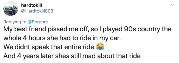 twitter - Text - hardtokill @Hardtokill808 Replying to @Borgore My best friend pissed me off, so I played 90s country the whole 4 hours she had to ride in my car. We didnt speak that entire ride And 4 years later shes still mad about that ride