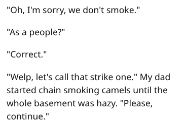 """Text - """"Oh, I'm sorry, we don't smoke."""" """"As a people?"""" """"Correct."""" """"Welp, let's call that strike one."""" My dad started chain smoking camels until the whole basement was hazy. """"Please, continue."""""""